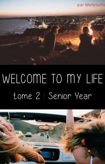 Welcome to my Life - Tome 2 - Senior Year
