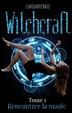 Witchcraft - Tome 1 : Rencontrer la magie by CaroWritings