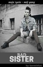 Bad Sister/Moje życie mój Gang  by banasielus