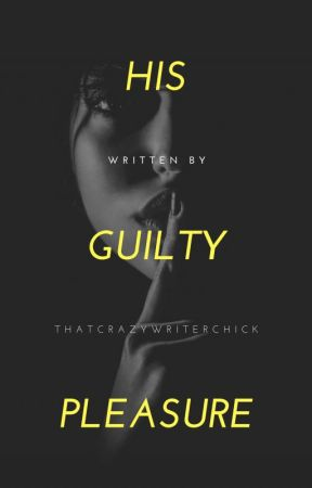 His Guilty Pleasure (FIRST DRAFT) by thatcrazywriterchick