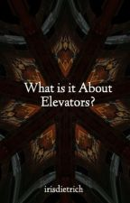 What is it About Elevators? by irisdietrich