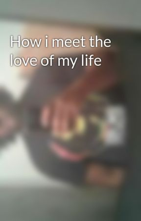How i meet the love of my life by KvngBobo3000