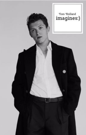 Tom Holland imagines and preferences - Mine {smut}???? - Wattpad