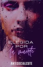 Elegida Por La Muerte | SIN EDITAR by AntisocialCute