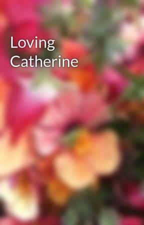 Loving Catherine by CupCake2850