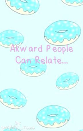 Awkward People Can Relate... by Snowflake__Kisses