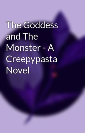 The Goddess and The Monster - A Creepypasta Novel by FeyStoryteller