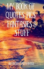 My Book Of Quotes, Pics, Randomness, Fantasies, & Stuff by infamouslynotfamous