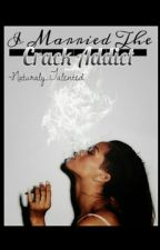 I Married The Crack Addict by Napturaly_Talented