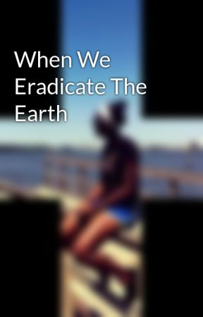 When We Eradicate The Earth by Afroditie_16