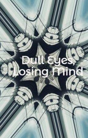 Dull Eyes, Losing Mind by Melancholy_Shadows13