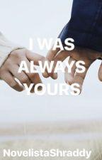I Was Always Yours  by novelistashraddy