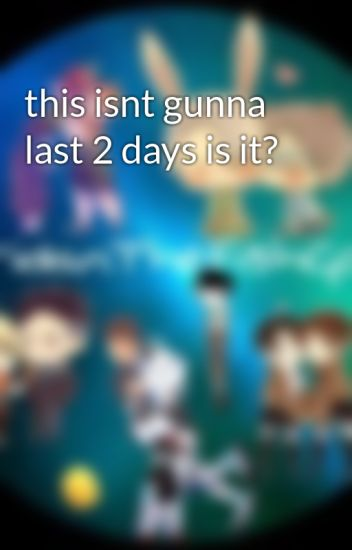 this isnt gunna last 2 days is it?