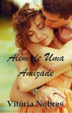 ALÉM DE UMA AMIZADE  by VitoriaNobres