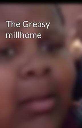 The Greasy millhome  by scoogfiction9