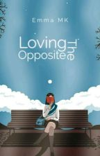 Loving The Opposite (Completed) by Emma5304