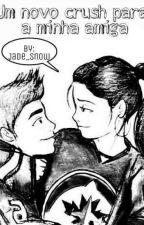 Um novo crush para a minha amiga  by Jade_Snow