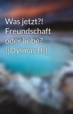Was jetzt?! Freundschaft oder liebe? ||Dylmas ff|| by clara_2525