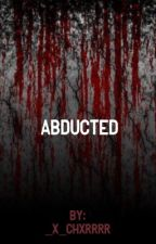 Abducted (COMPLETED)  by _x_chxrrrr
