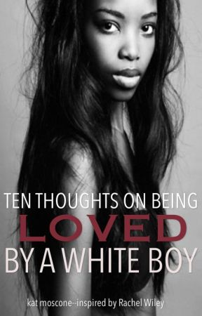 Ten Thoughts: On Being Loved by a White Boy (with inspiration from Rachel Wiley) by kitkatkaos