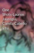 One Shots-Lauren Jauregui, Camila Cabello y tu by GracielaSantos887