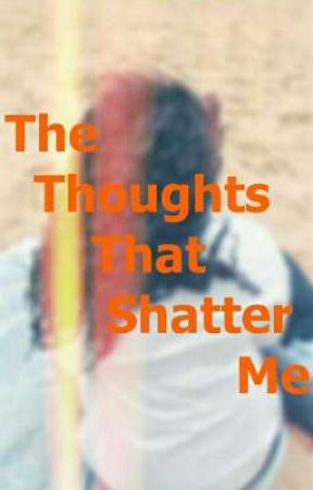 The Thoughts That Shatter Me   √ by RueCritic72