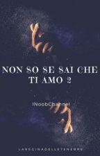 Non so se sai che ti amo 2    Inoobchannel    by LaReginadelleTenebre