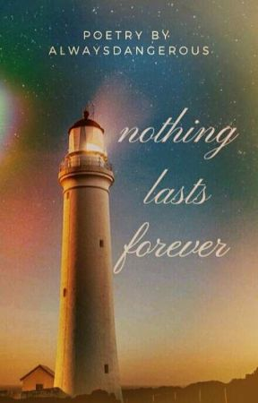Nothing Lasts Forever  by AlwaysDangerous