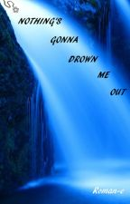 NOTHING'S GONNA DROWN ME OUT by Roman-e