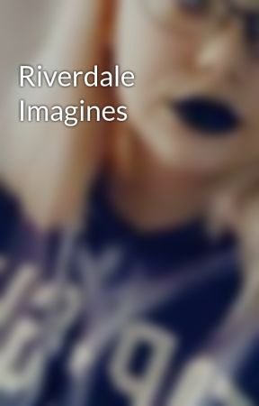 Riverdale Imagines by Gilinskys_my_lover