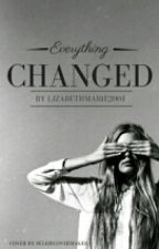 Everything Changed by lizabethmarie2001
