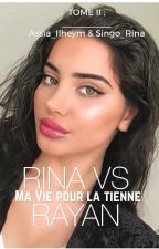 Rina VS Rayan (TOME II ) ; Ma vie Pour La Tienne  by Assia_Ilheym