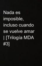Nada es imposible, incluso cuando se vuelve amar | [Trilogía MDA #3]  by creatingaworld