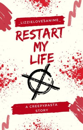 Restart My Life (Creepypasta x Youtuber! OC) by _LizzieLovesAnime_
