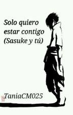 Solo Quiero Estar Contigo (Sasuke y Tu) {Completa} by TaniaCM025