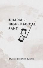 A Harsh, Nigh-Magical Rant (A Poetry Collection) by GrahamChristian