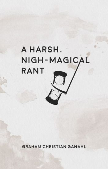 A Harsh, Nigh-Magical Rant (A Poetry Collection)