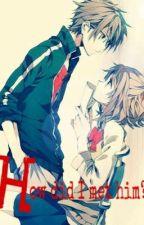 How did I Met Him?(Anime Romance) by MitzJulianneGabutan