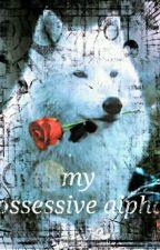 my possesive alpha's love by AlienAsyi