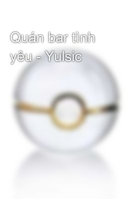 Quán bar tình yêu - Yulsic