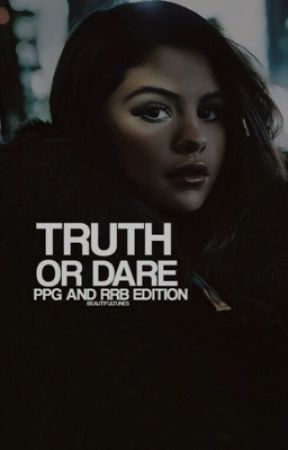 TRUTH OR DARE ☛ PPG & RRB!  by beautifultunes