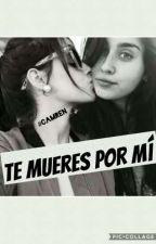 Te mueres por mí (CAMREN) by issabel162