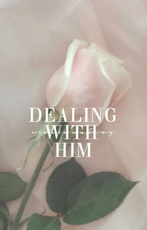 Dealing With Him (Draft) *ON HOLD* by PROBLEMATICZ
