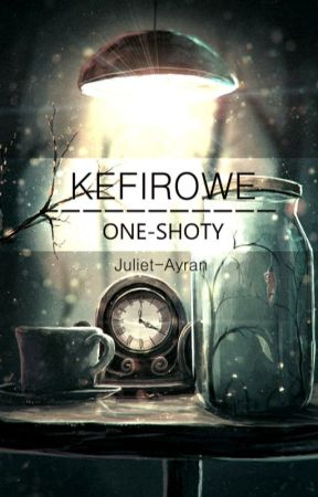 | Kefirowe One-shoty | by Juliet-Ayran