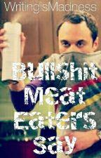 Bullshit Meat Eaters Say  by WritingisMadness