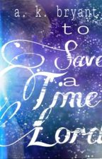 To Save a Time Lord (Doctor Who Fanfiction) by AlissaK_17