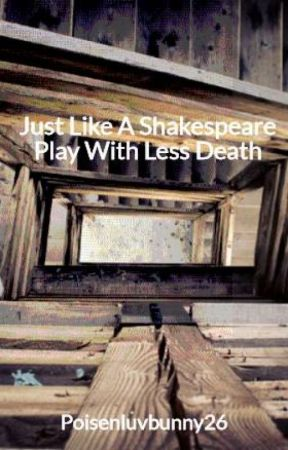 Just Like A Shakespeare Play With Less Death by Poisenluvbunny26