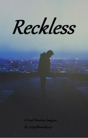 Reckless ~ A Fred Weasley Imagine by Lilyofthevalley03