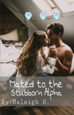 Mated to the Stubborn Alpha  by HaleighHrabina