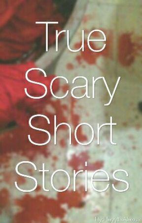 True Scary Short Stories by AlexusJackson6